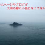 ホームページもブログも大海の離れ小島